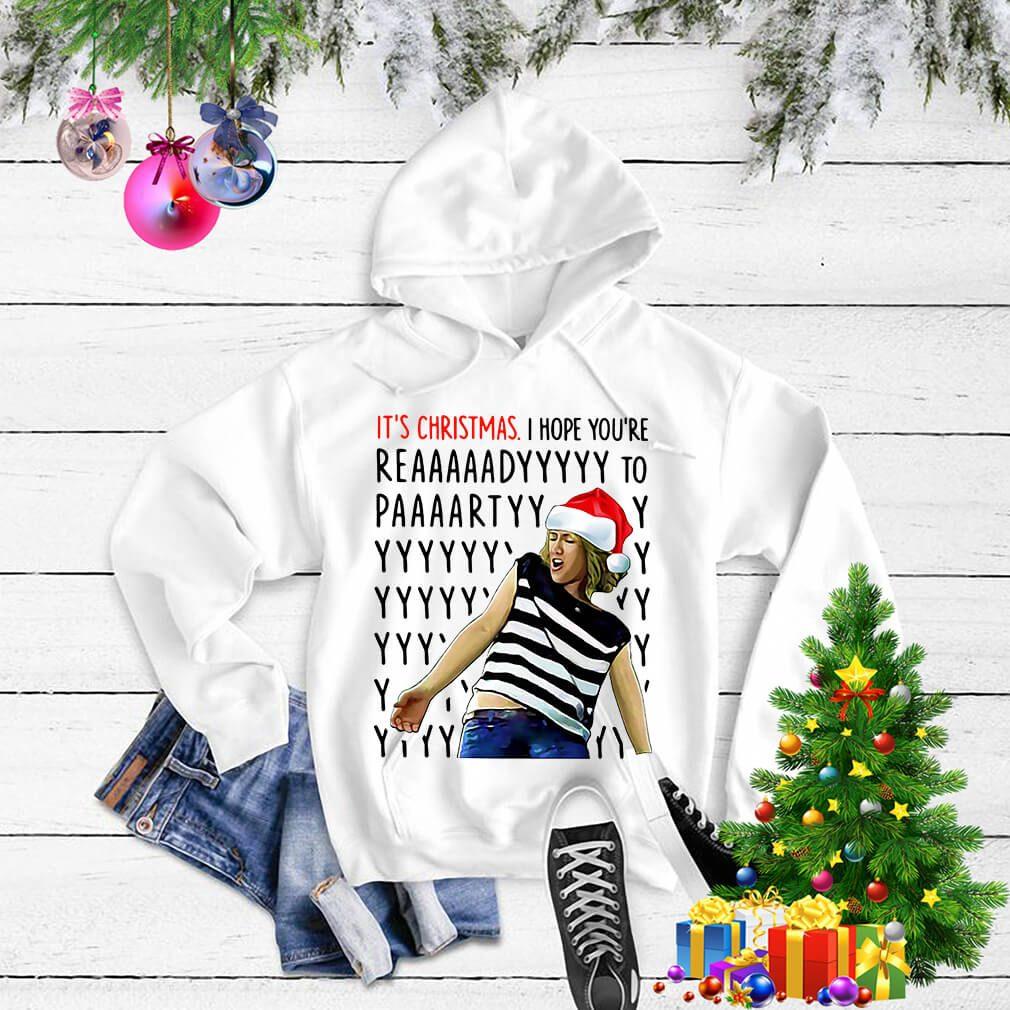 It's Christmas I hope you're reaaaaadyyyyy to paaaartyyyy shirt, sweater