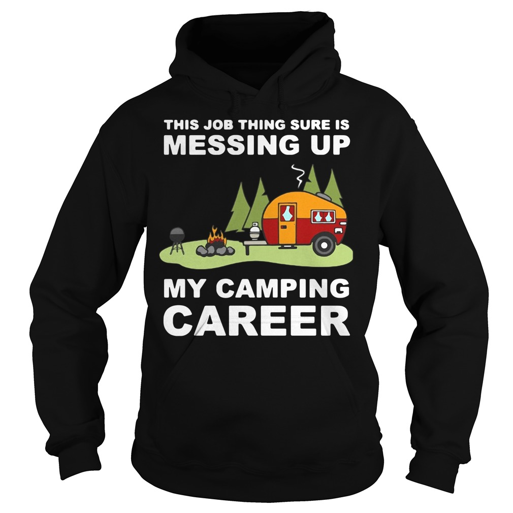 This job thing sure is messing up my camping career Hoodie