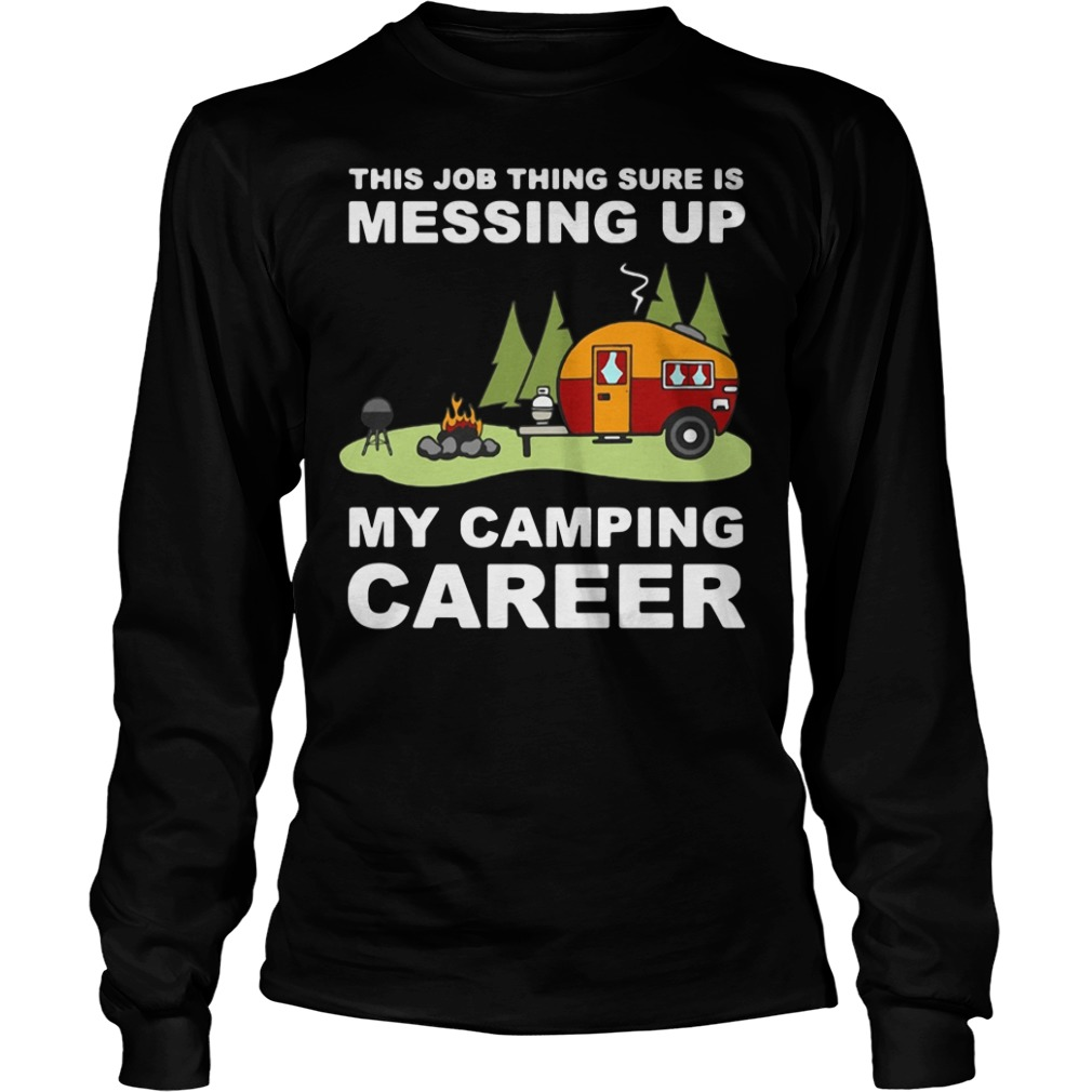 This job thing sure is messing up my camping career Longsleeve Tee