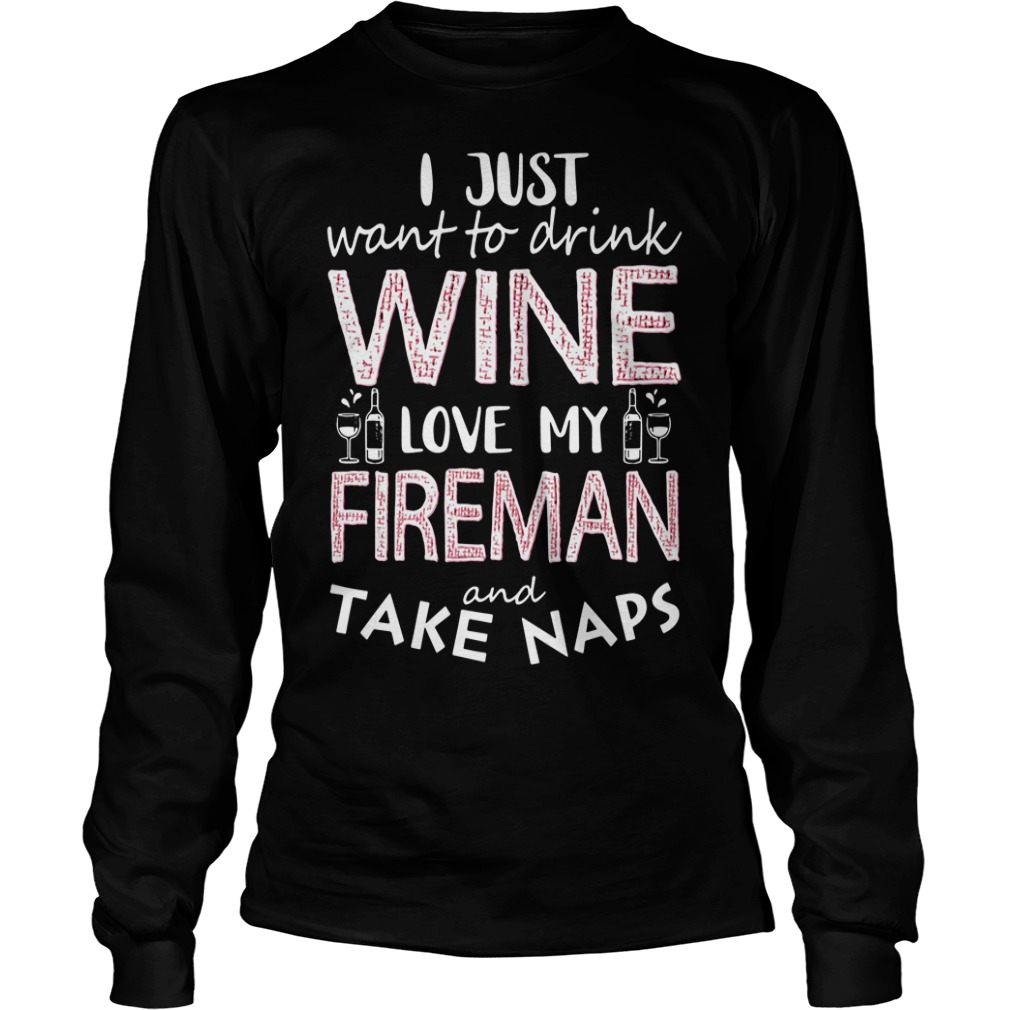 I just want to drink wine love my fireman and take naps Longsleeve Tee