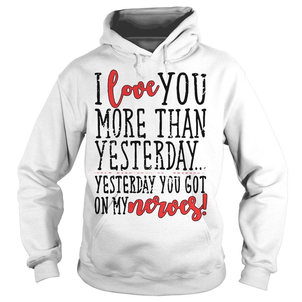 I love you more than yesterday yesterday you got on my nerves Hoodie