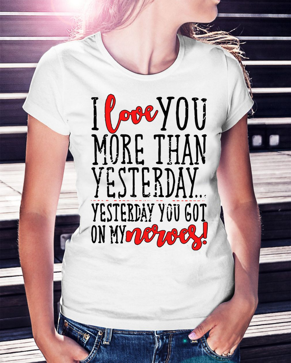 I love you more than yesterday yesterday you got on my nerves Ladies Tee