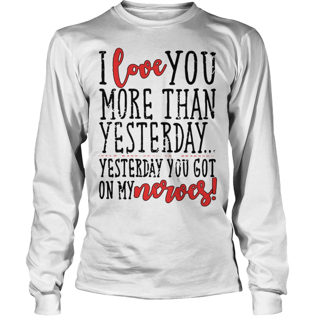 I love you more than yesterday yesterday you got on my nerves Longsleeve Tee