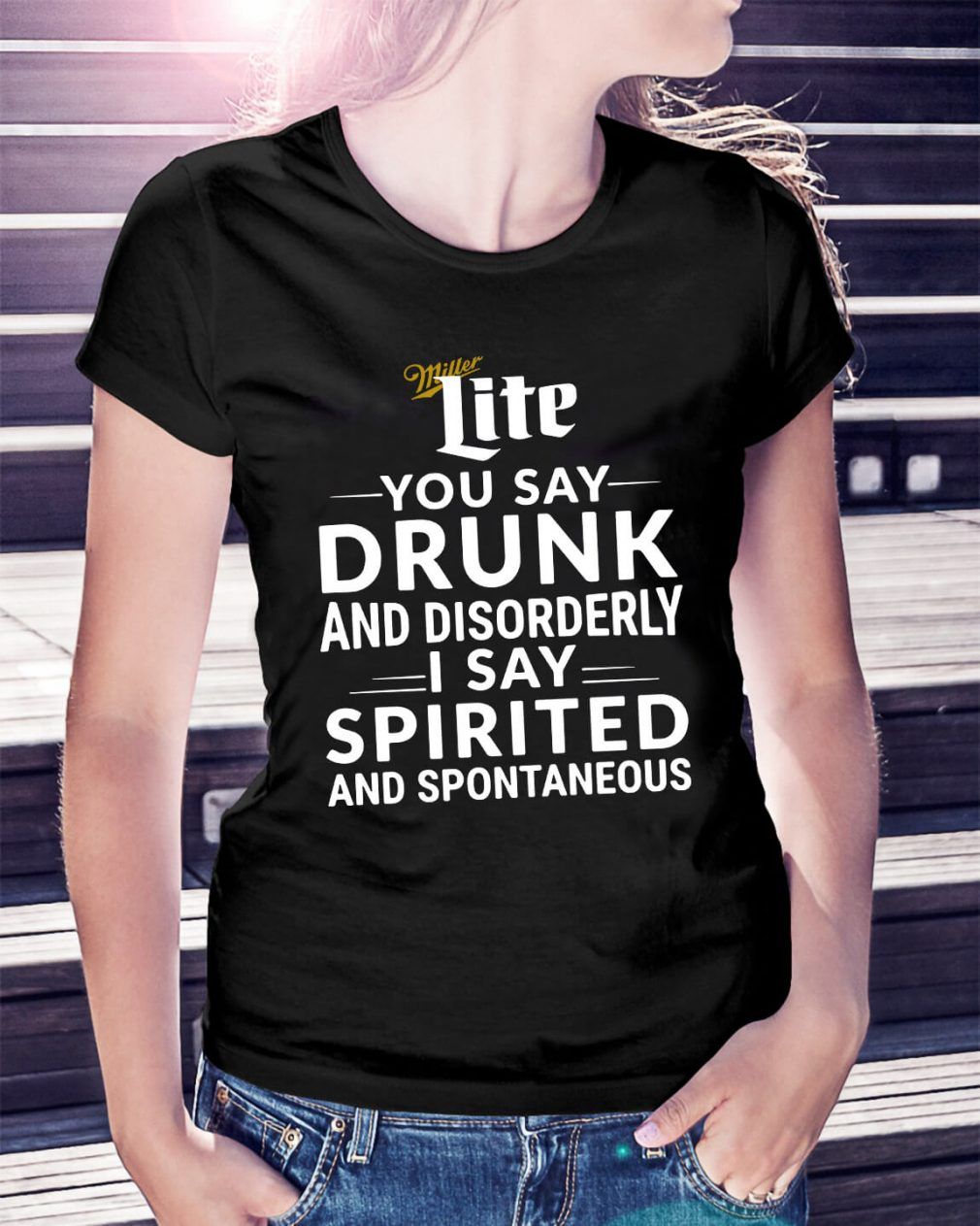 Miller Lite you say drunk and disorderly I say spirited and spontaneous Ladies Tee