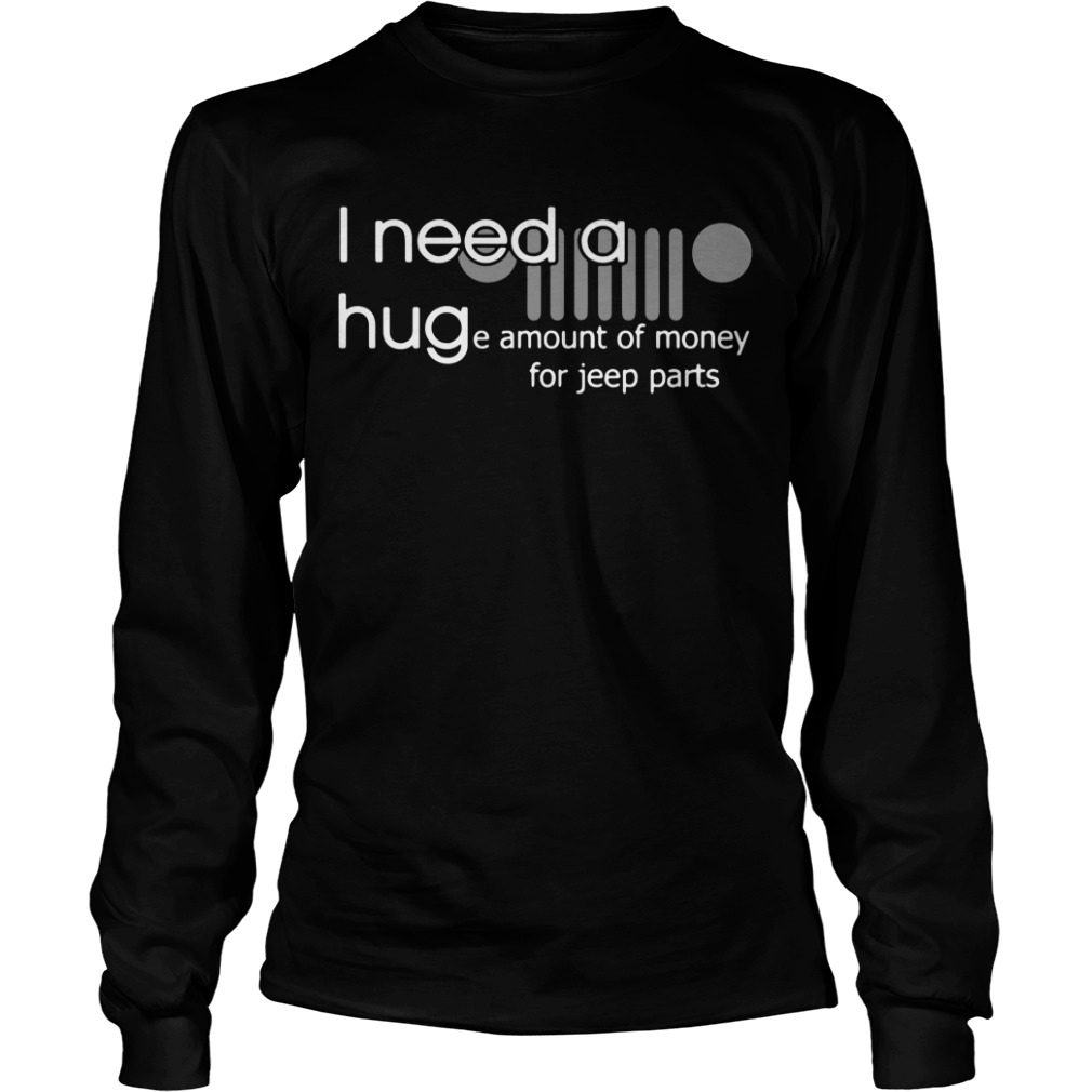 I need a huge amount of money for jeep parts Longsleeve Tee