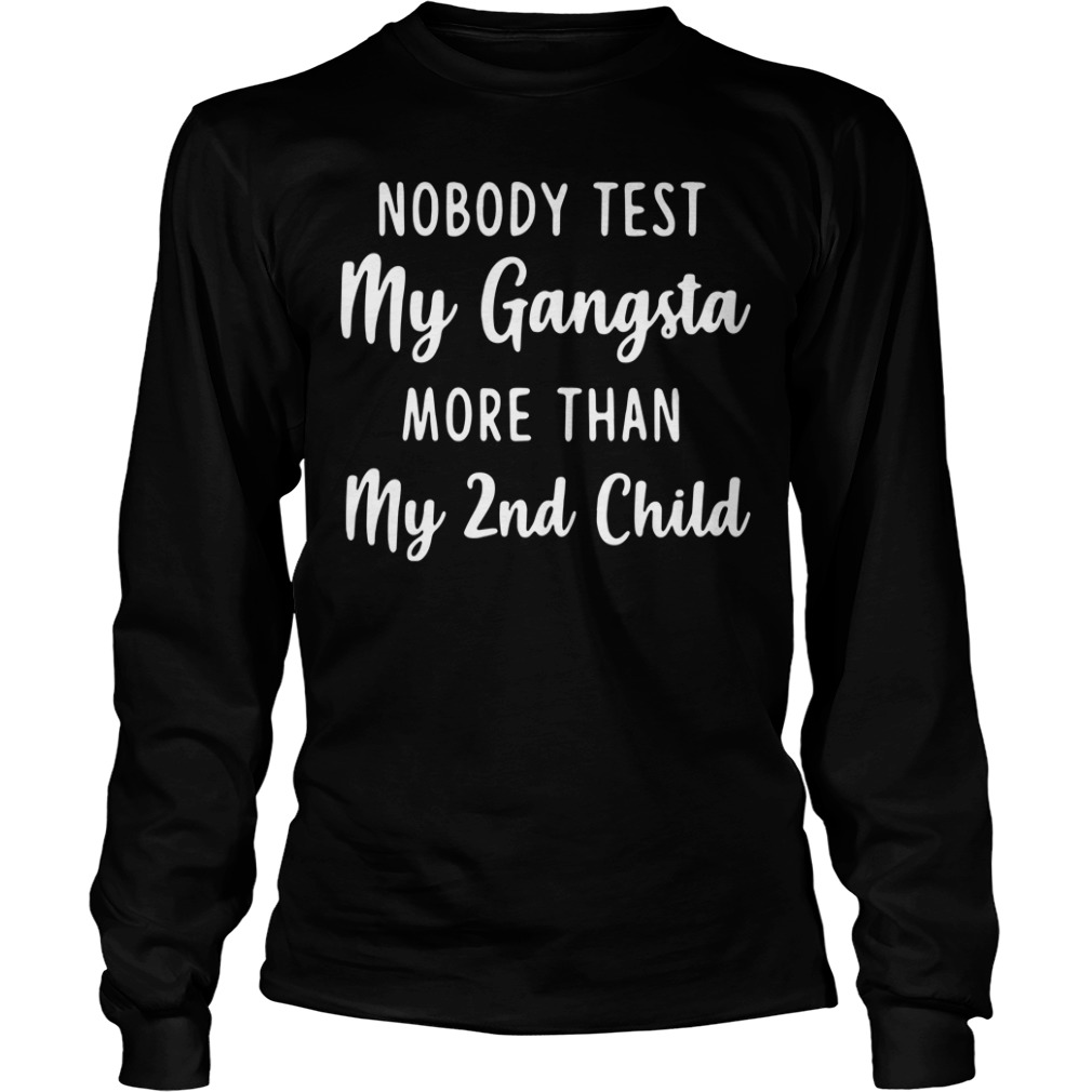 Nobody test my Gangsta more than my 2nd child Longsleeve Tee