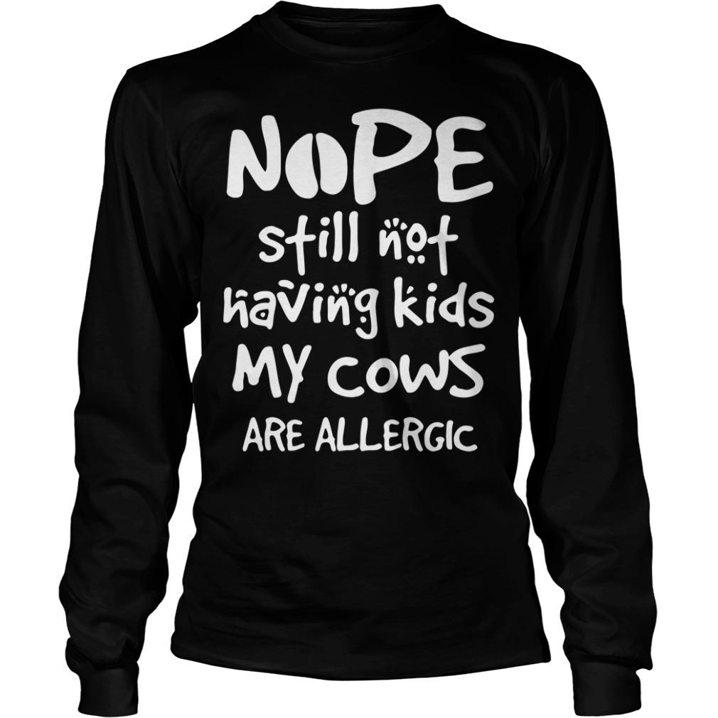 Nope still not having kids my cows are allergic Longsleeve Tee
