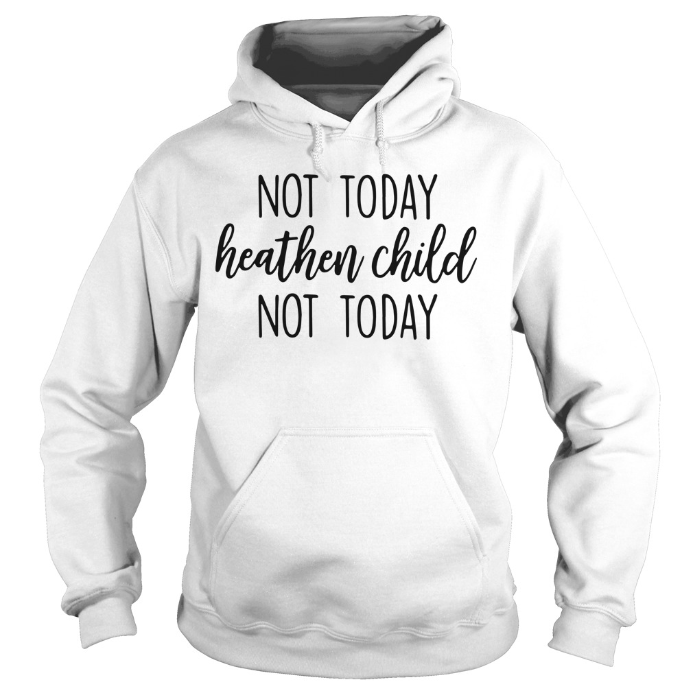 Not today heathen child not today Hoodie