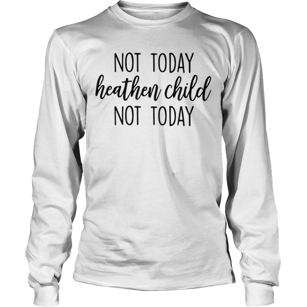 Not today heathen child not today Longsleeve Tee