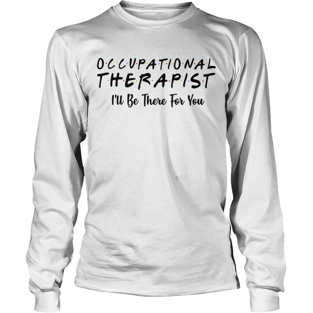 Occupational therapist I'll be there for you Longsleeve Tee
