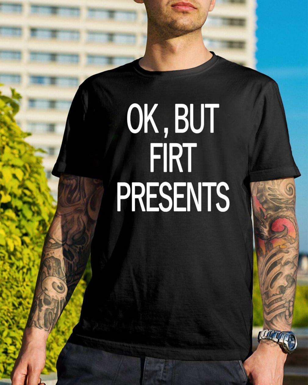 Ok but first presents shirt