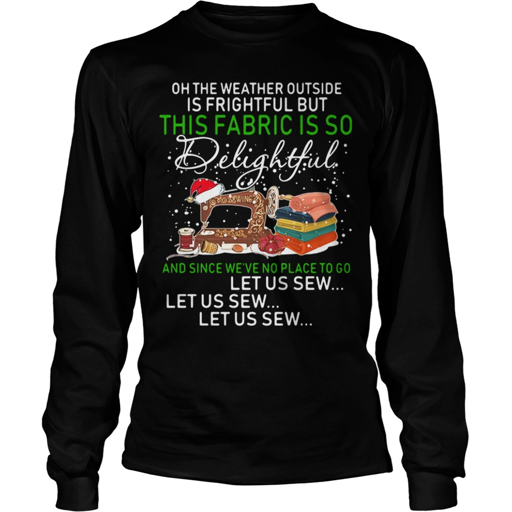 On the weather outside is frightful but this fabric is so delightful Longsleeve Tee