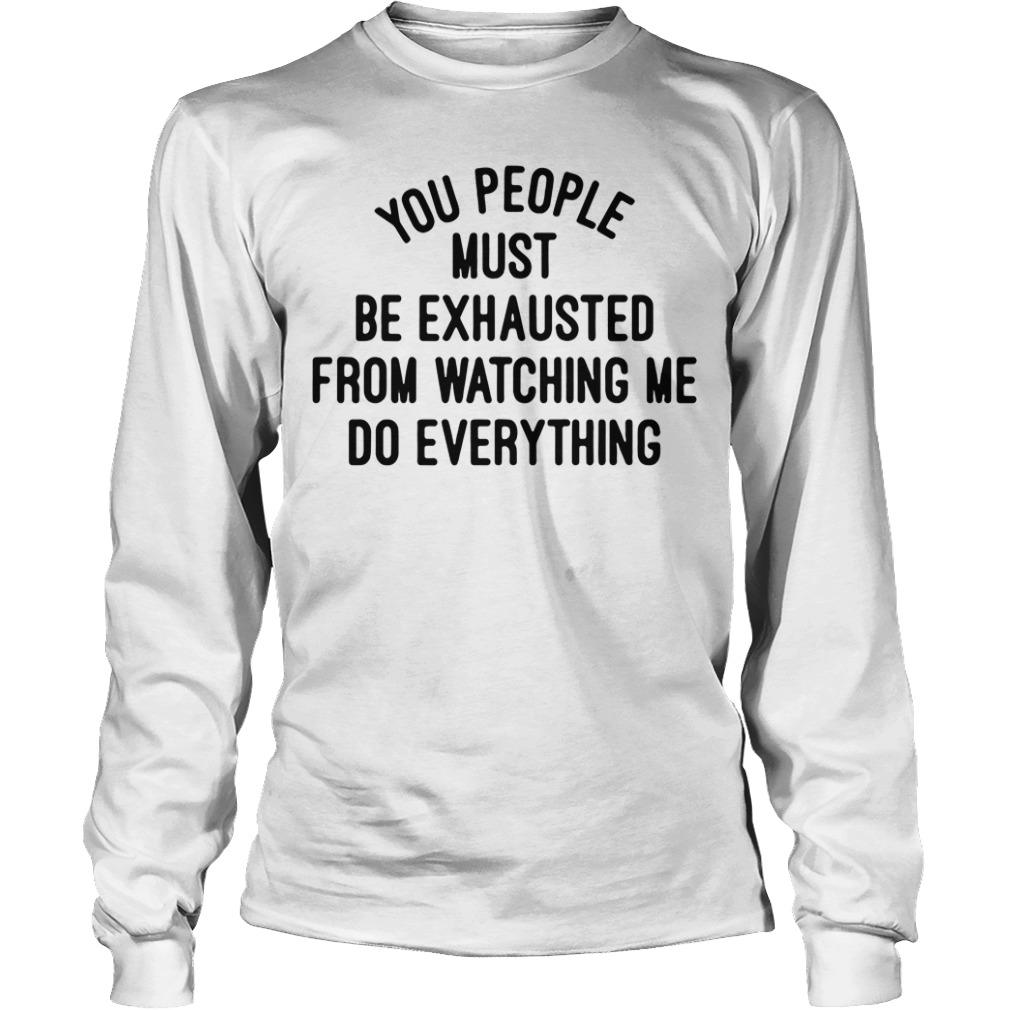 You people must be exhausted from watching me do everything Longsleeve Tee