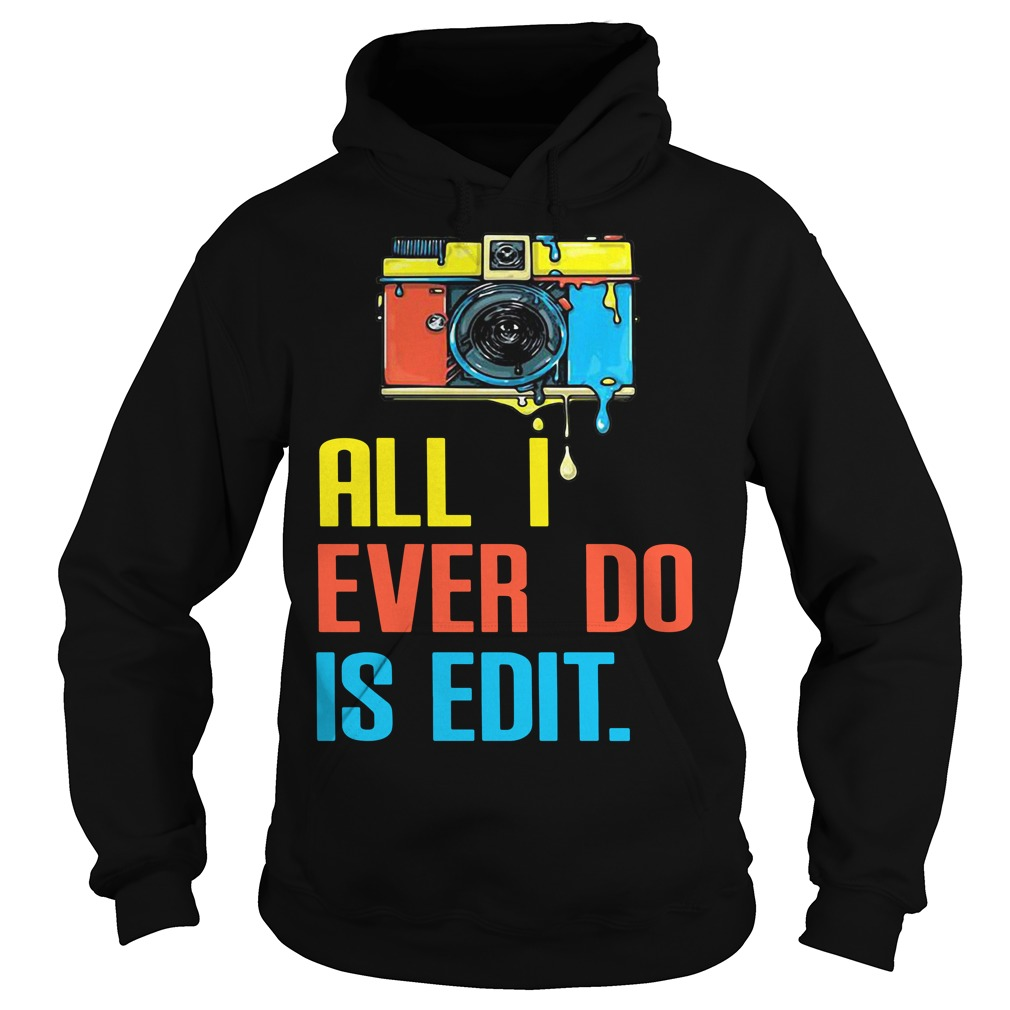 Photographer all I ever do is edit Hoodie