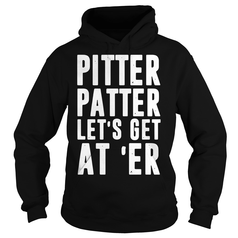 Pitter Patter let's get at 'er Hoodie