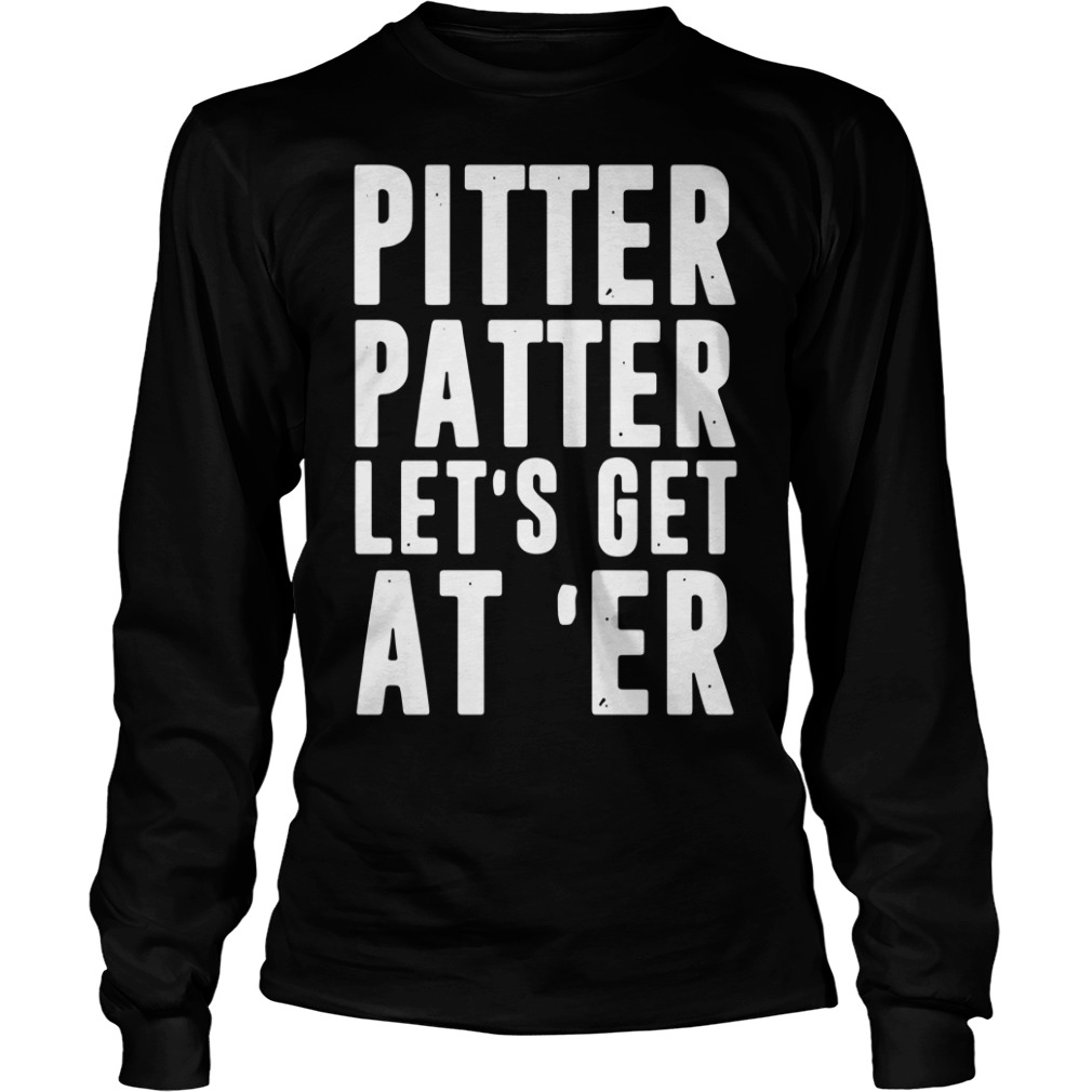 Pitter Patter let's get at 'er Longsleeve Tee
