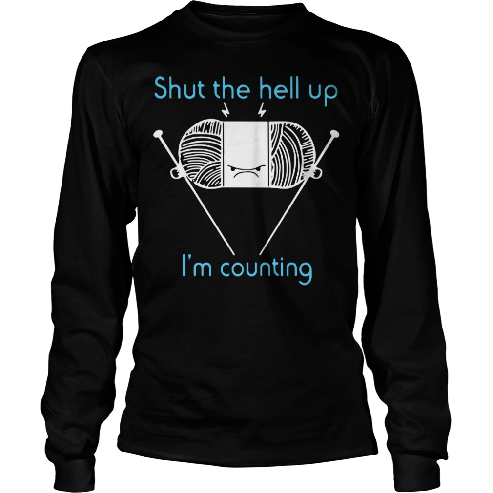 Shut the hell up I'm counting Longsleeve Tee