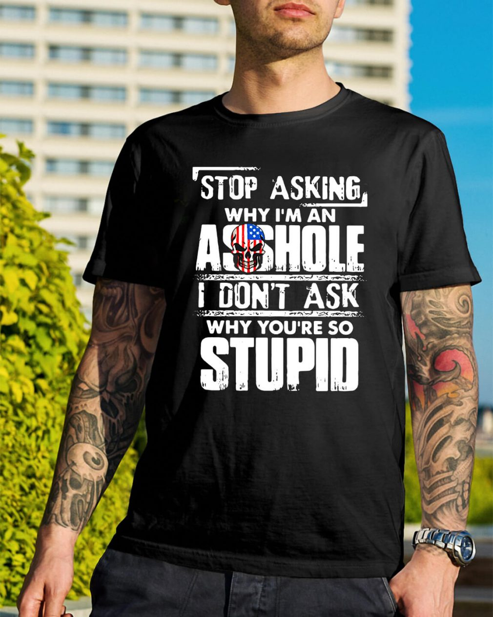 Stop asking why I'm an Asshole I don't ask why you're so stupid shirt