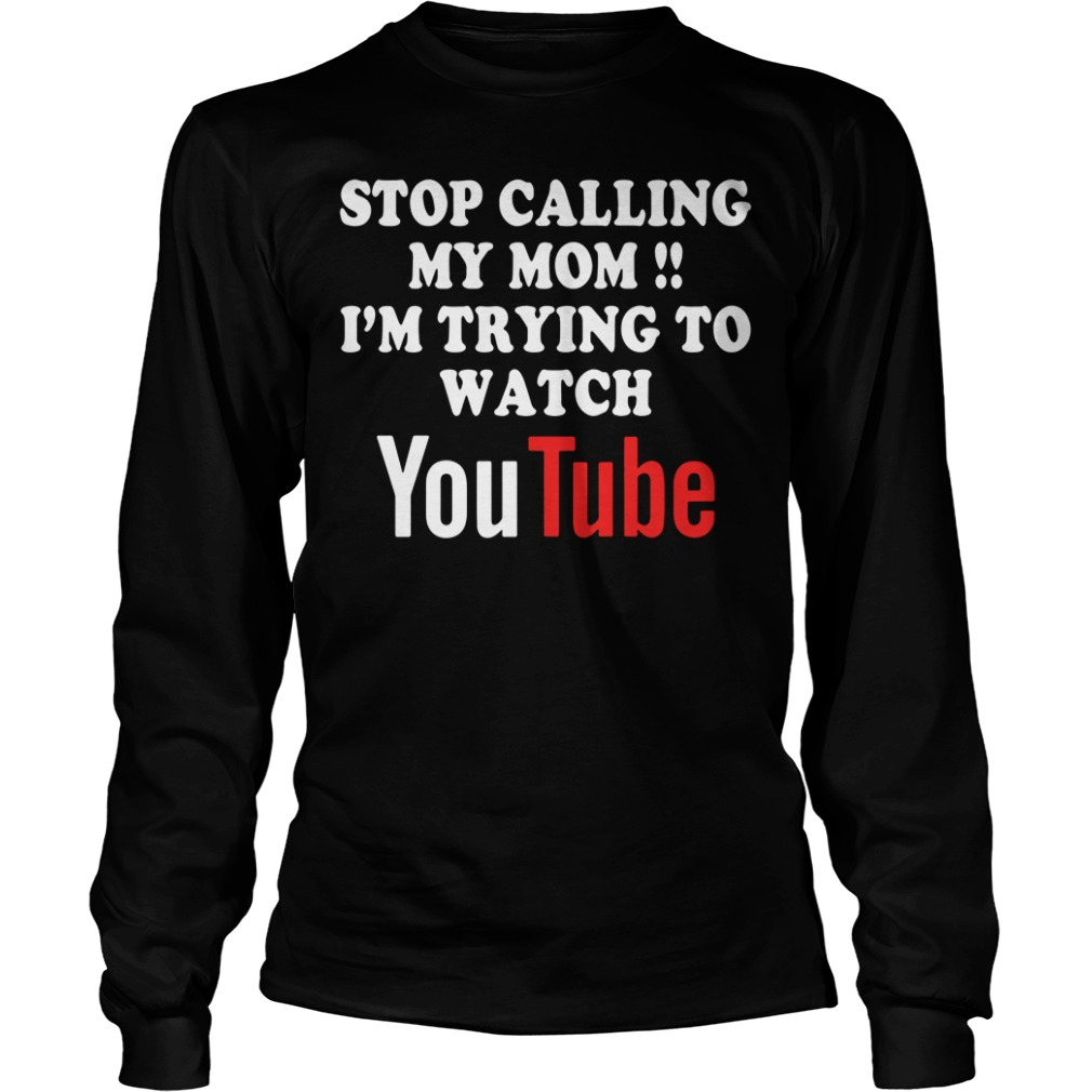 Stop calling my mom I'm trying to watch Youtube Longsleeve Tee