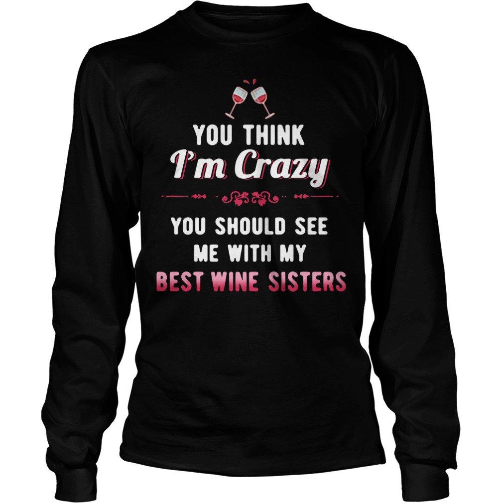 You think I'm crazy you should see me with my best wine sisters Longsleeve Tee