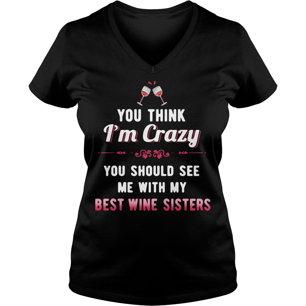 You think I'm crazy you should see me with my best wine sisters V-neck T-shirt