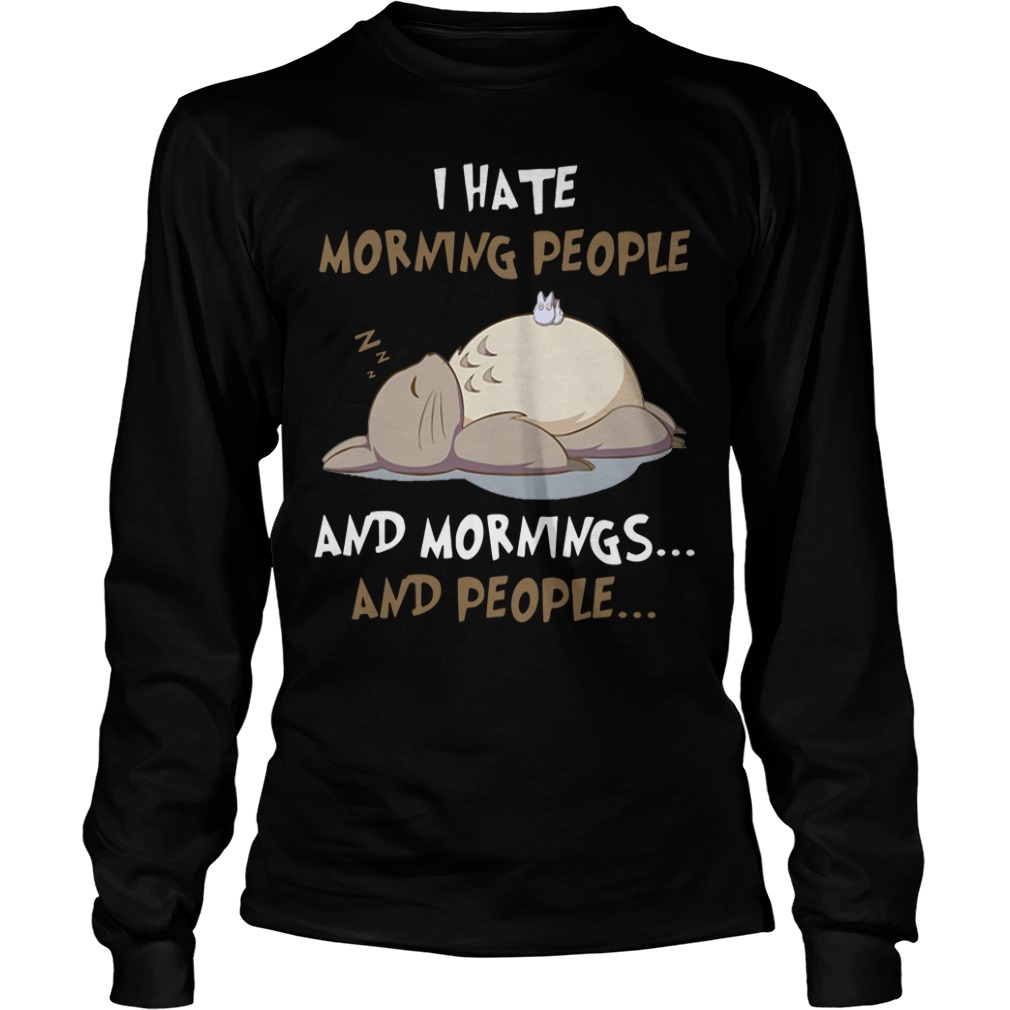 Totoro I hate morning people and mornings and people Longsleeve Tee