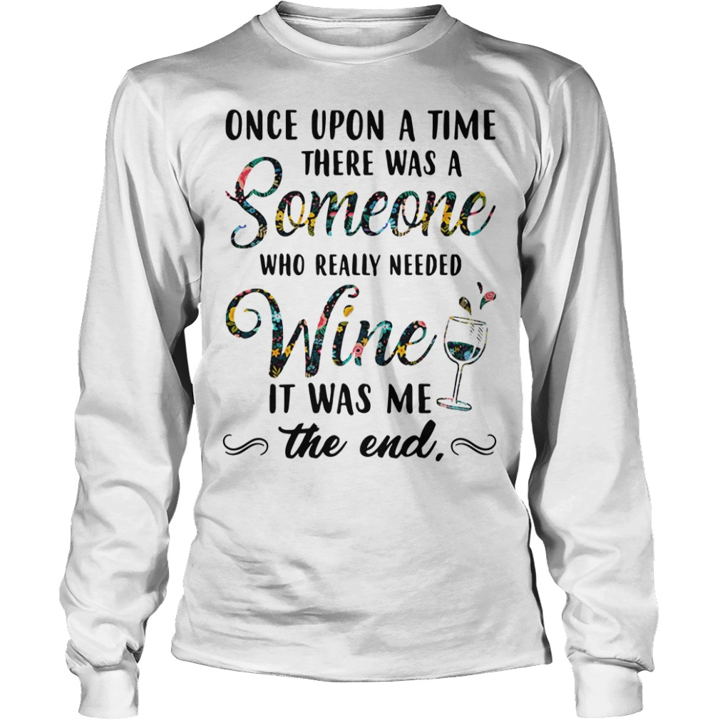 Once upon a time there was a someone who really needed wine Longsleeve Tee