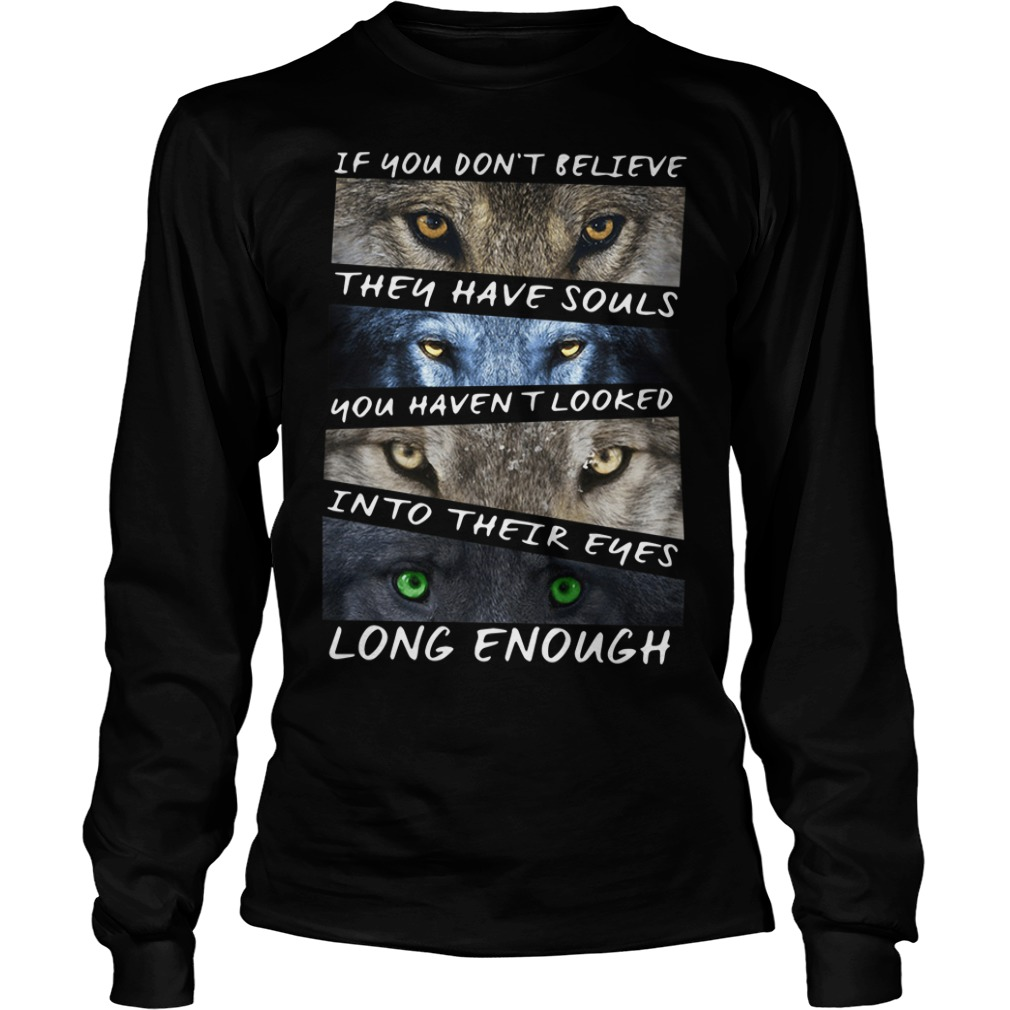 The wolf if you don't believe they have souls you haven't looked Longsleeve Tee