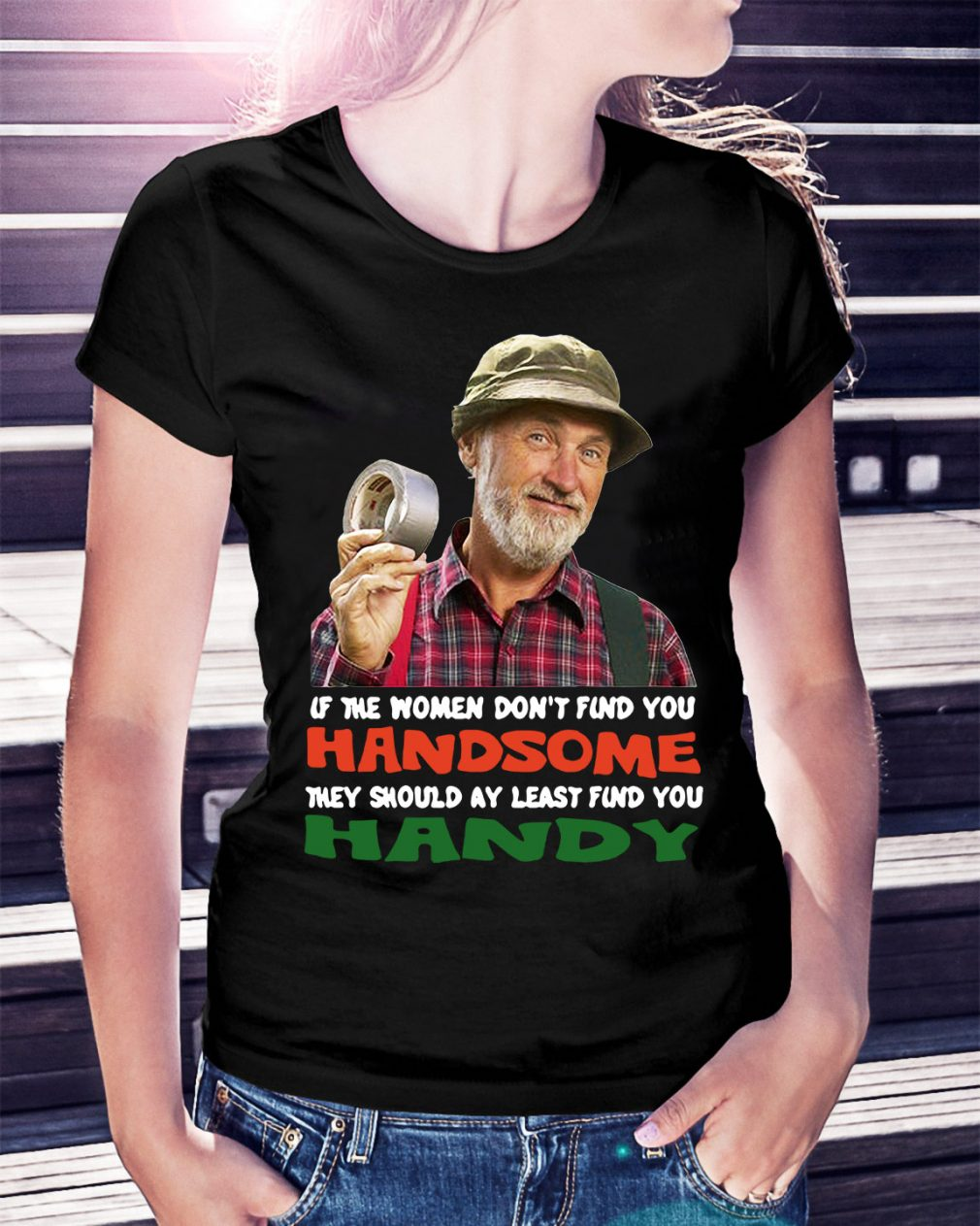 If the women don't find you Handsome they should at least find you Ladies Tee