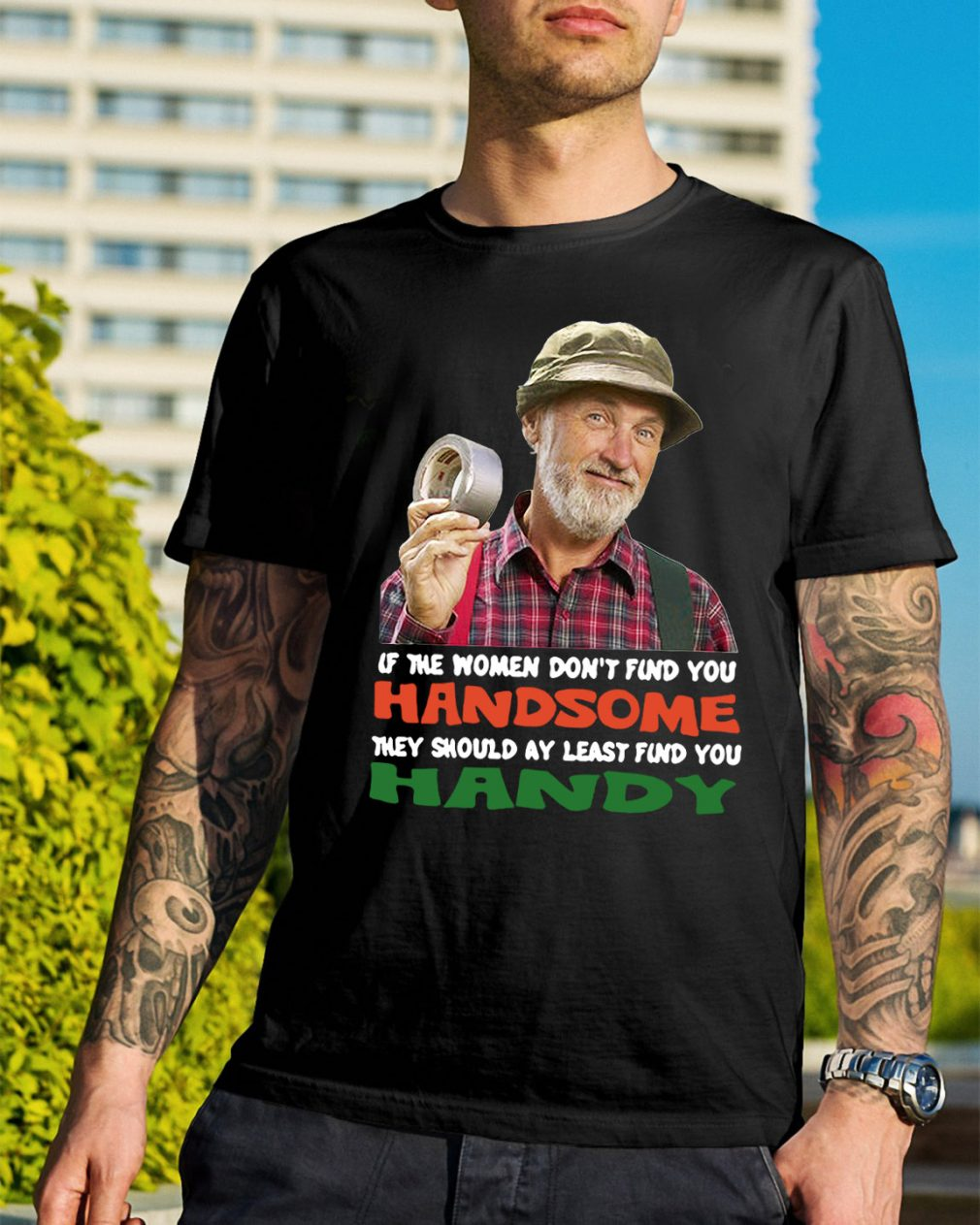 If the women don't find you Handsome they should at least find you shirt