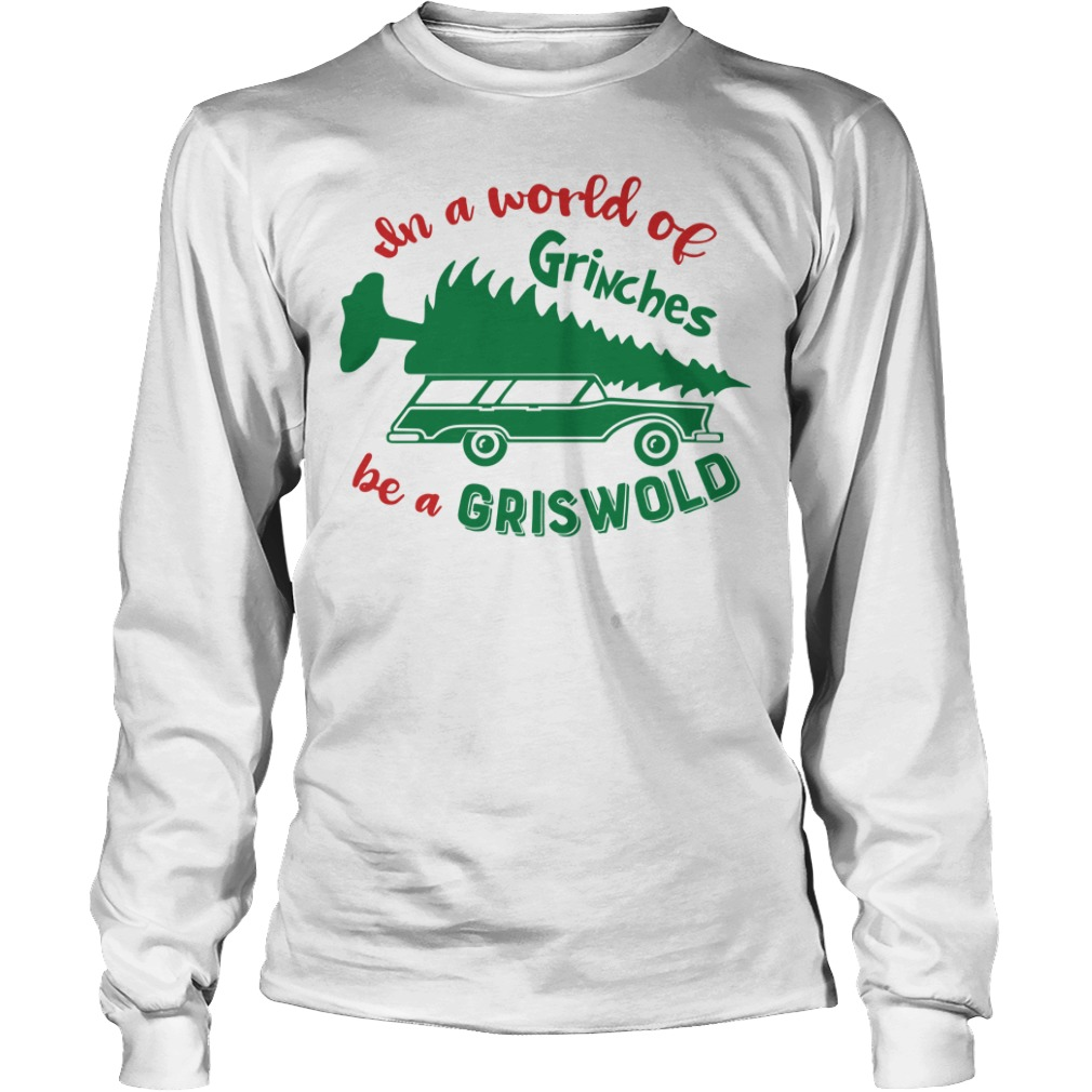 In a world of Grinches be a Griswold Christmas Longsleeve Tee
