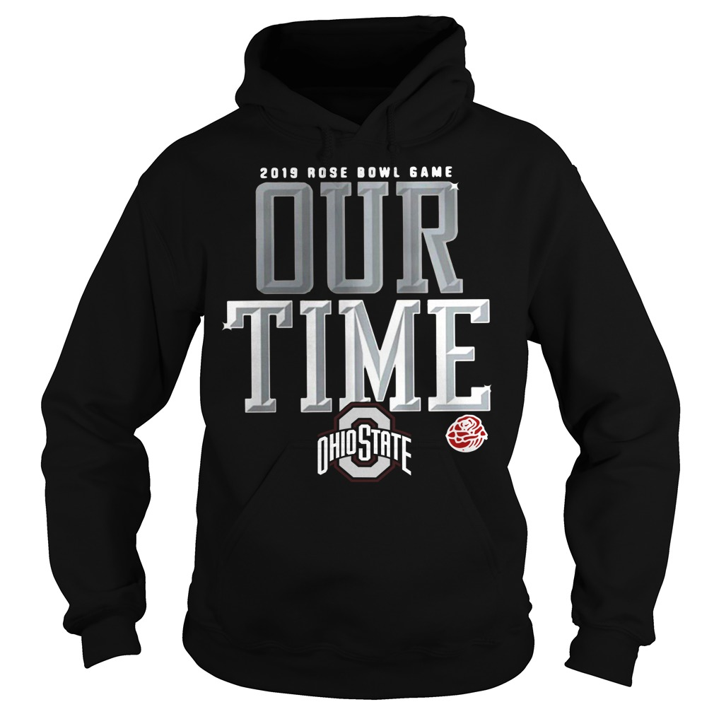 2019 Rose Bowl game our time Ohio State Hoodie