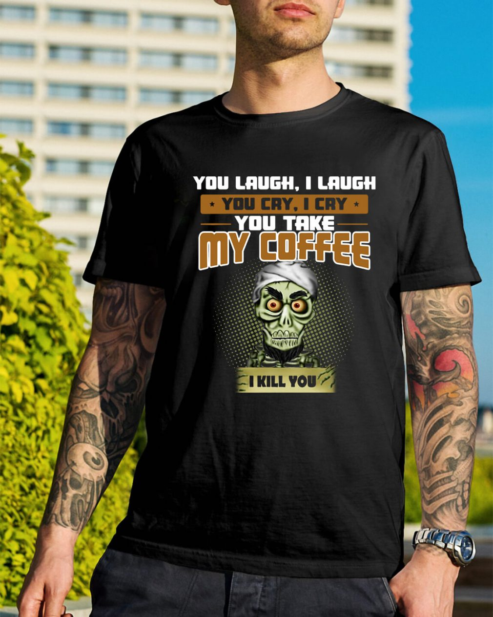 Achmed you laugh I laugh you cry I cry you take my coffee I kill you shirt