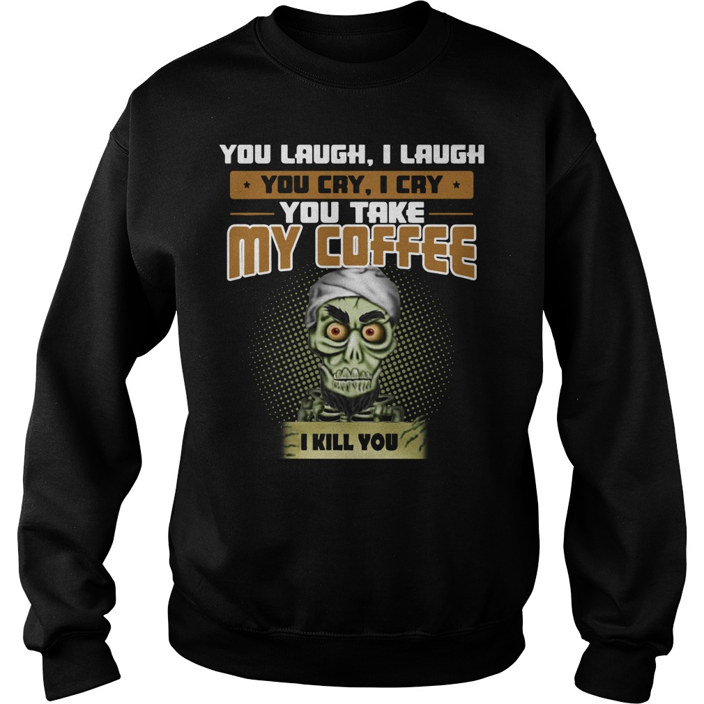 Achmed you laugh I laugh you cry I cry you take my coffee I kill you Sweater