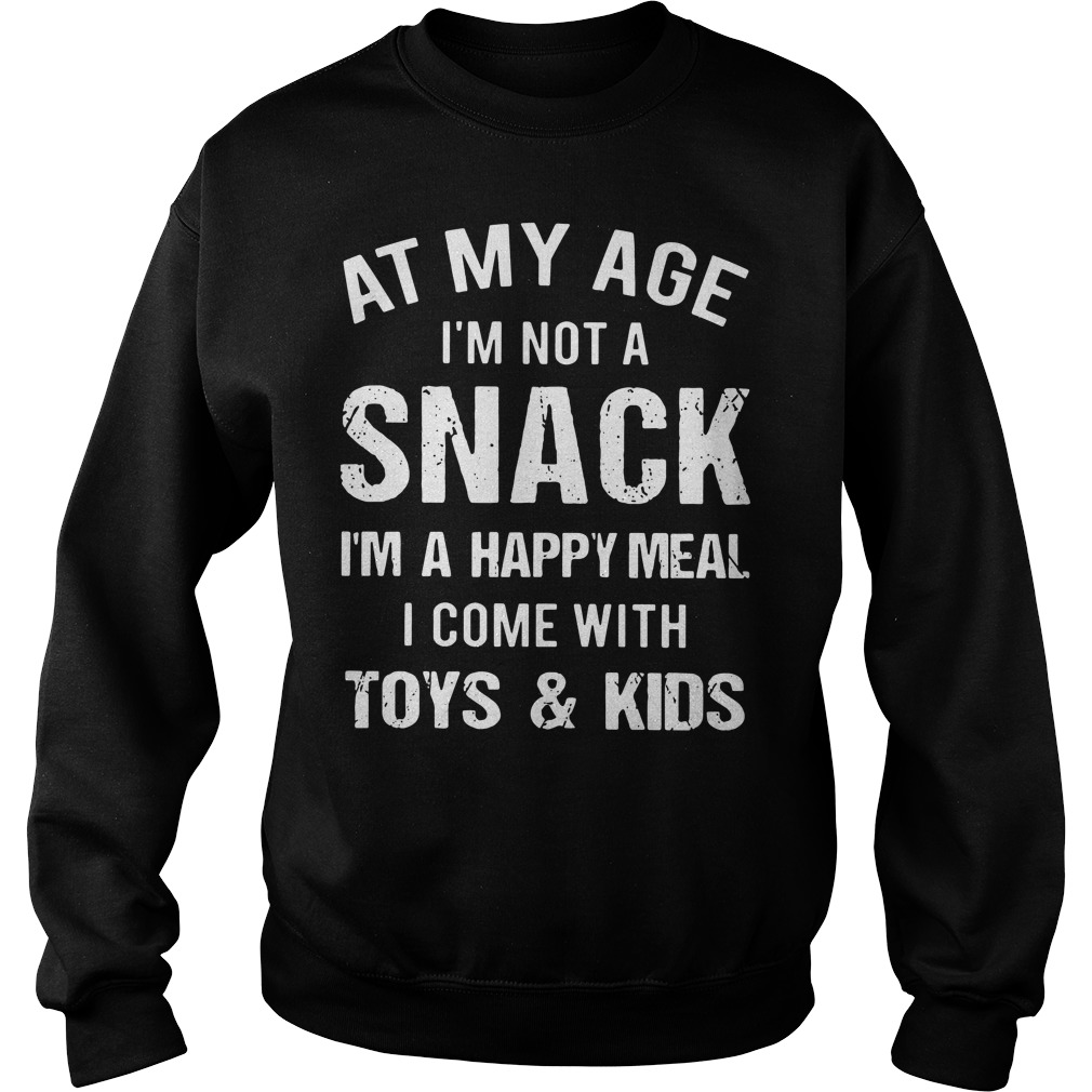 At my age I'm not a snack I'm a happy meal I come with toys and kids Sweater