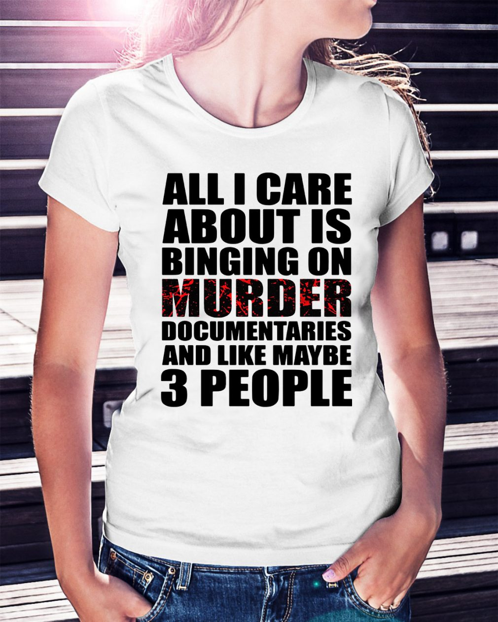 All I care about is binging on murder documentaries Ladies Tee