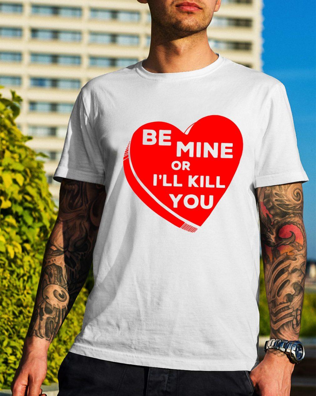 Be mine or I'll kill you shirt