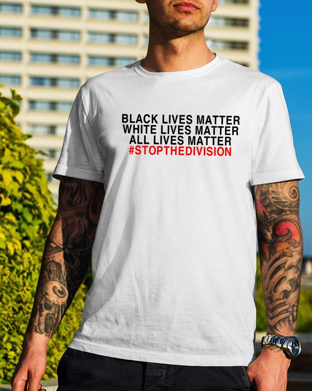 Black lives matter white lives matter all lives matter #stopthedivision shirt