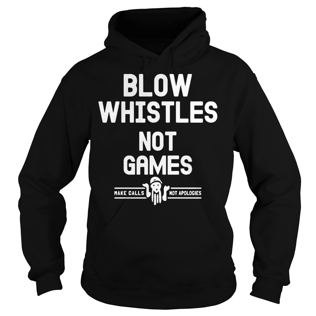 Blow whistles not games make calls not apologies Hoodie