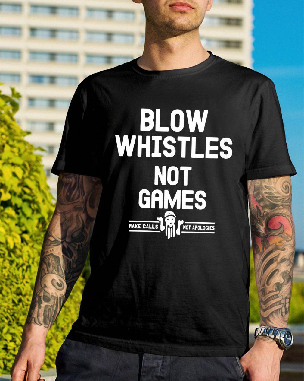 Blow whistles not games make calls not apologies shirt