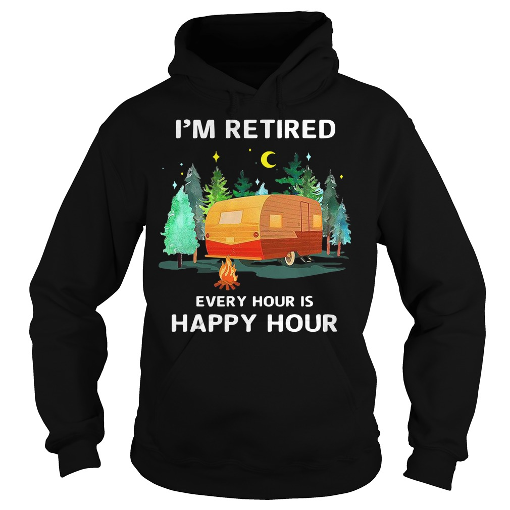 Camp I'm retired every hour is happy hour Hoodie