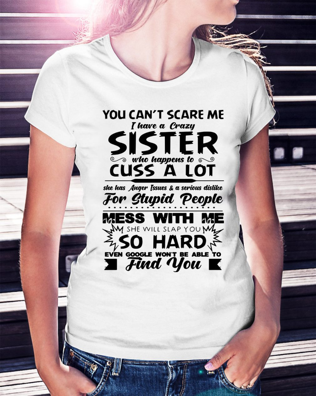 You can't scare me I have a crazy sister who happens to cuss a lot Ladies Tee