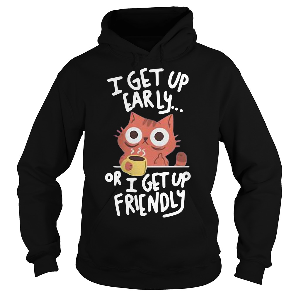 Cat I get up early or I get up friendly Hoodie