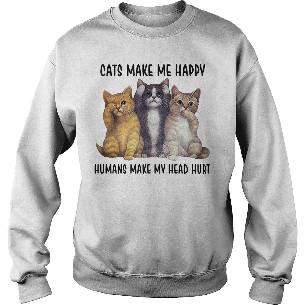 Cats make me happy humans make my head hurt Sweater