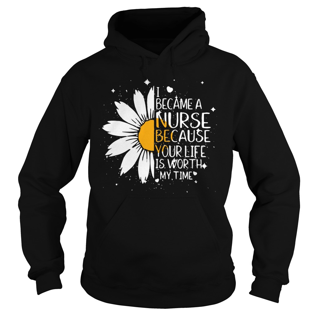 Daisy flower I became a nurse because your life is worth my time Hoodie