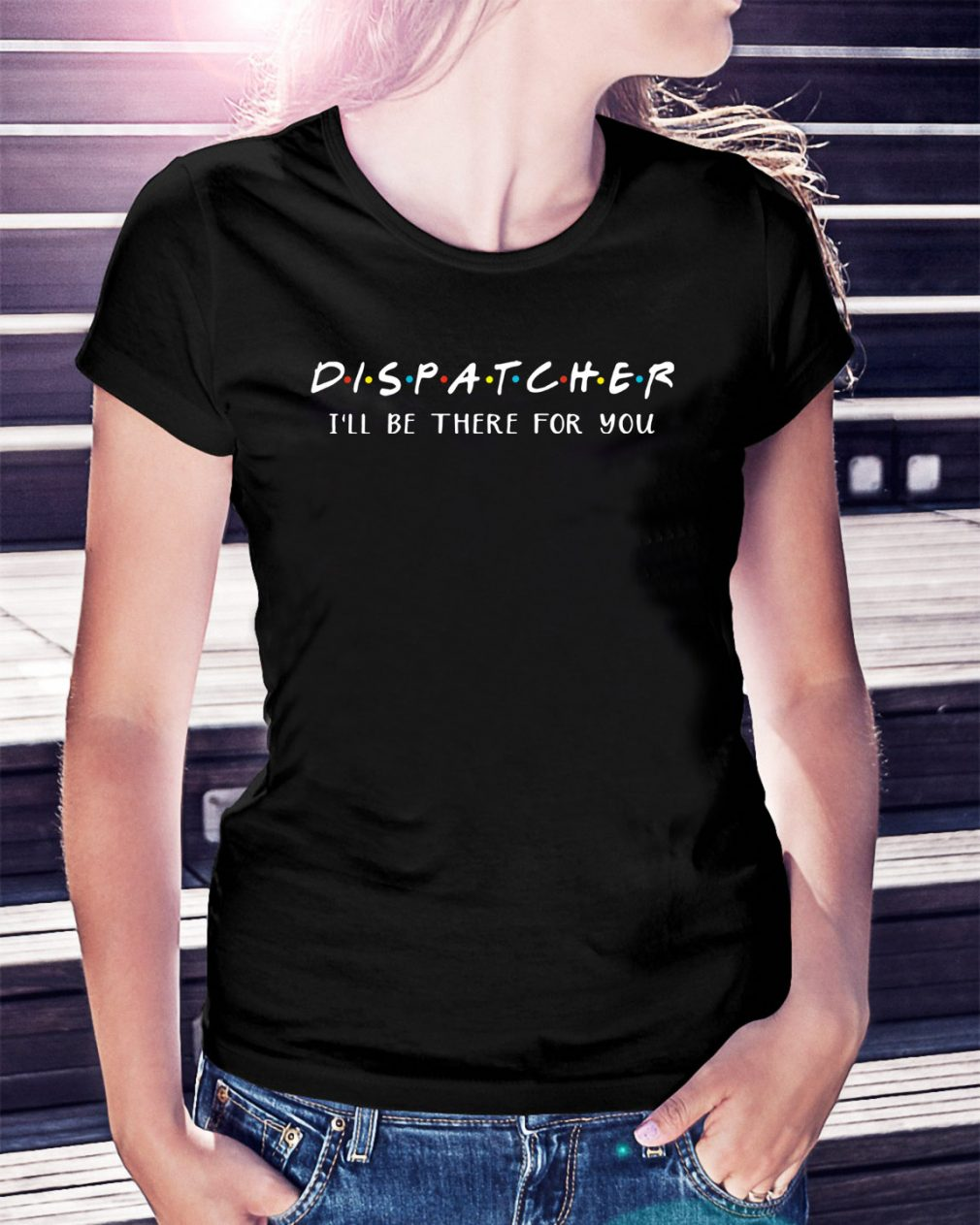 Dispatcher I'll be there for you Ladies Tee