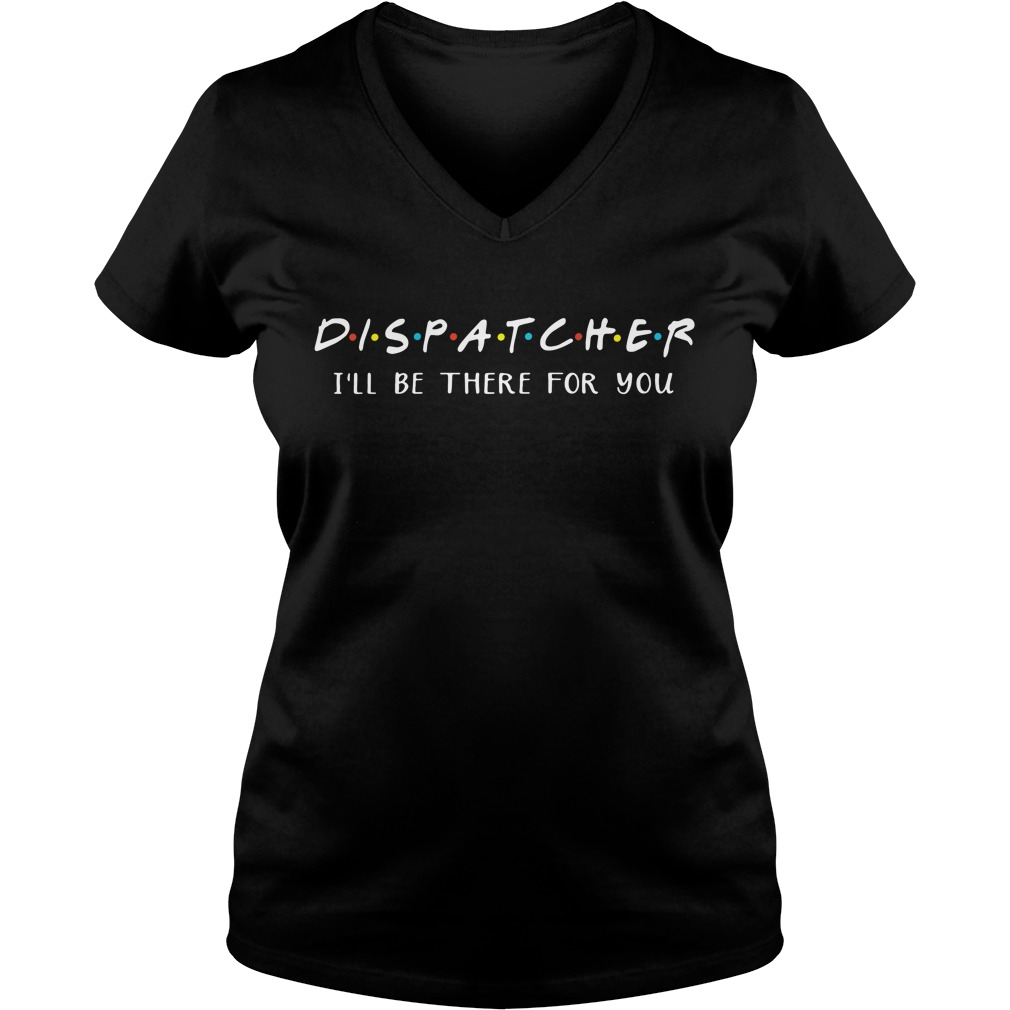 Dispatcher I'll be there for you V-neck T-shirt