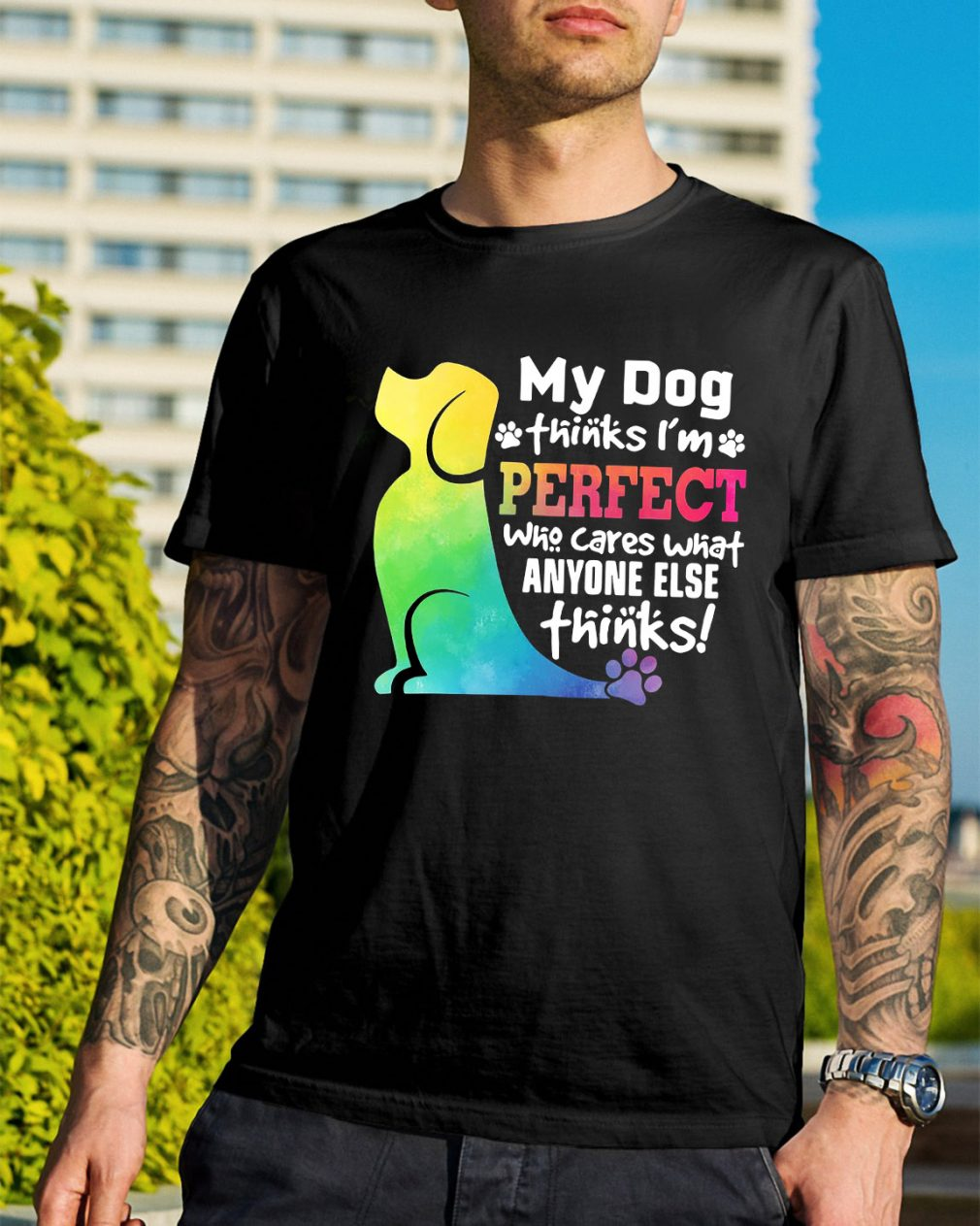 My dog thinks I'm perfect who cares what anyone else thinks shirt