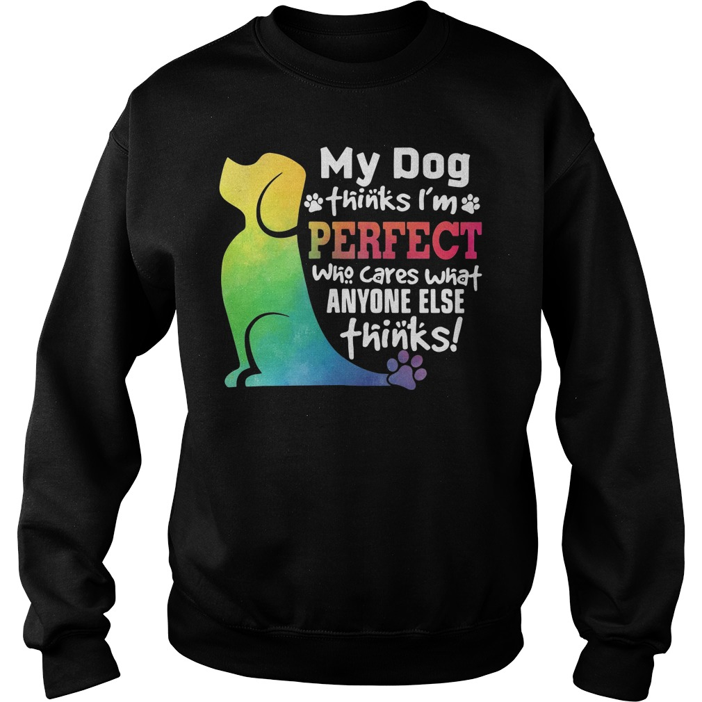 My dog thinks I'm perfect who cares what anyone else thinks Sweater