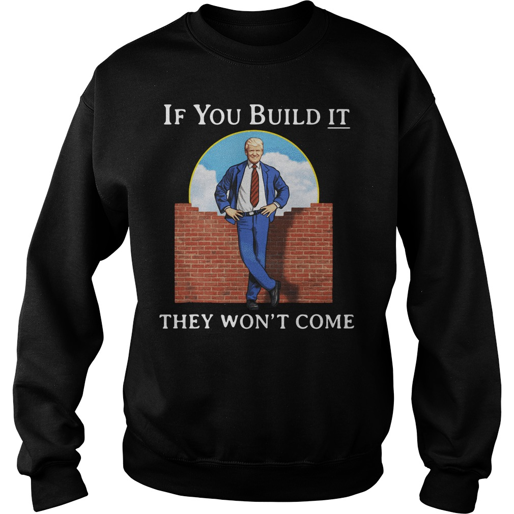 Donald Trump if you build it they won't come Sweater